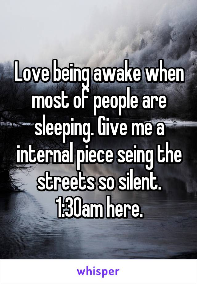 Love being awake when most of people are sleeping. Give me a internal piece seing the streets so silent. 1:30am here.