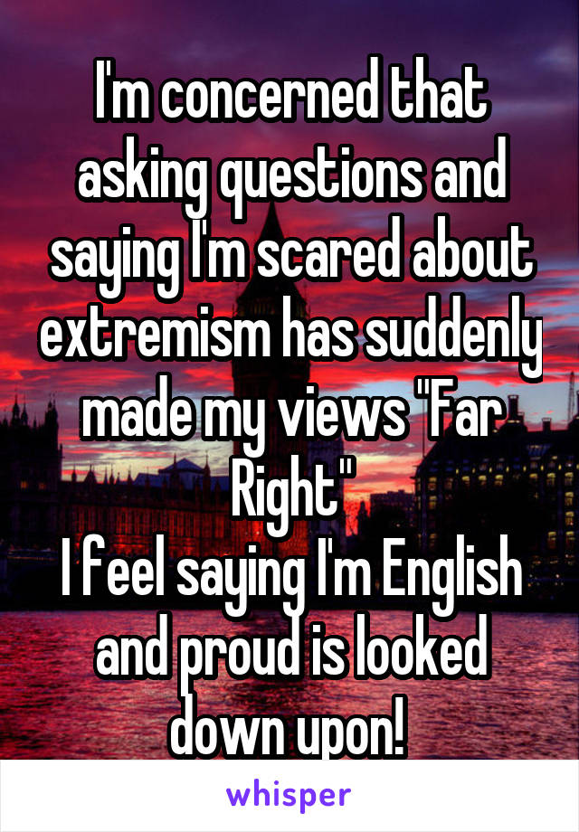 """I'm concerned that asking questions and saying I'm scared about extremism has suddenly made my views """"Far Right"""" I feel saying I'm English and proud is looked down upon!"""