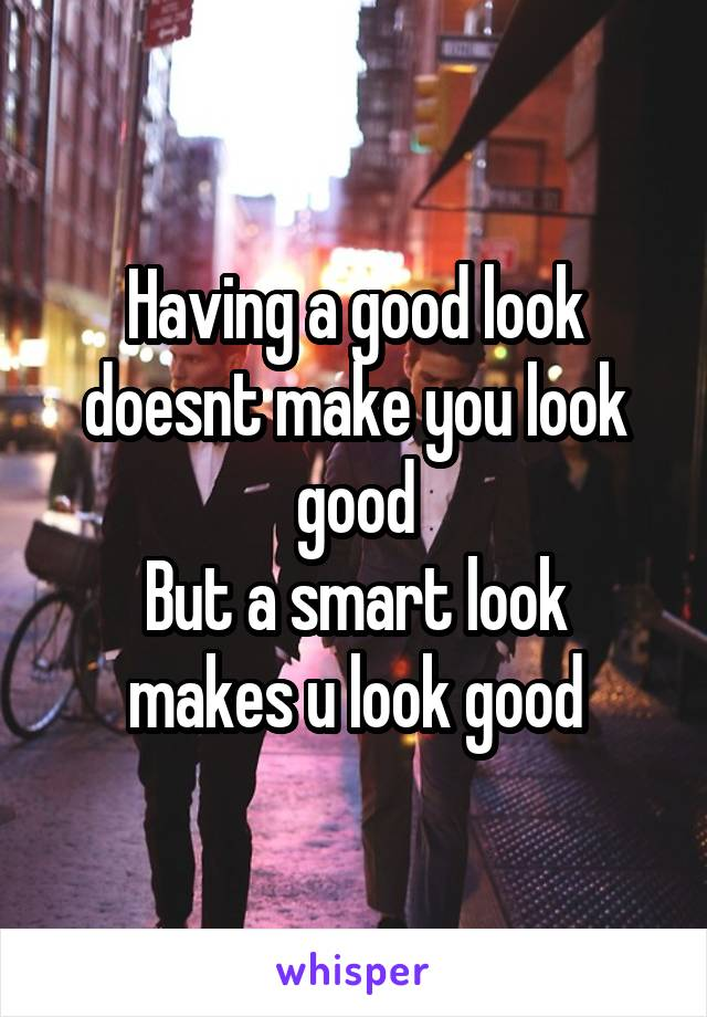 Having a good look doesnt make you look good But a smart look makes u look good