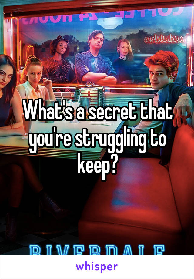 What's a secret that you're struggling to keep?