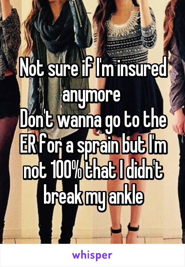 Not sure if I'm insured anymore  Don't wanna go to the ER for a sprain but I'm not 100% that I didn't break my ankle