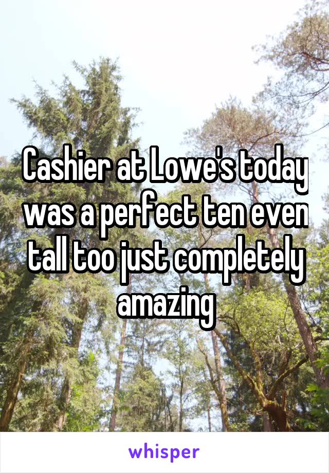 Cashier at Lowe's today was a perfect ten even tall too just completely amazing