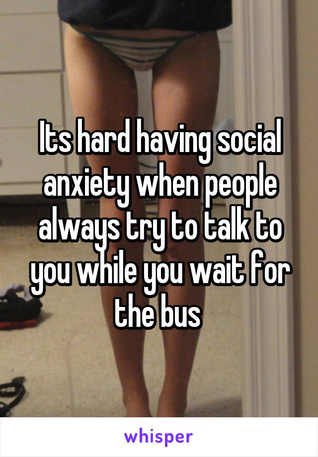 Its hard having social anxiety when people always try to talk to you while you wait for the bus