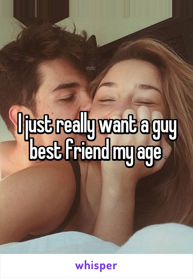 I just really want a guy best friend my age