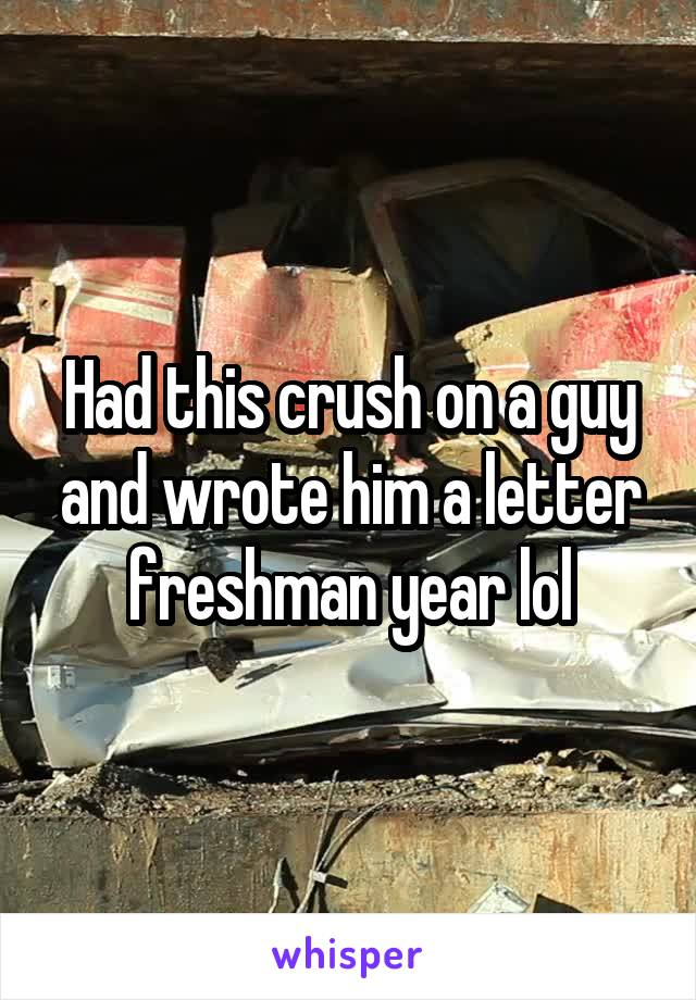 Had this crush on a guy and wrote him a letter freshman year lol