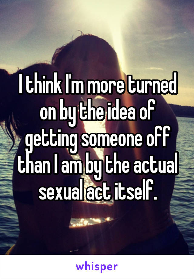 I think I'm more turned on by the idea of getting someone off than I am by the actual sexual act itself.