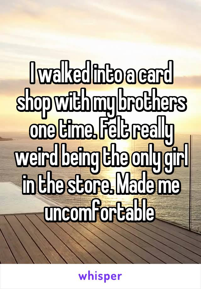 I walked into a card shop with my brothers one time. Felt really weird being the only girl in the store. Made me uncomfortable