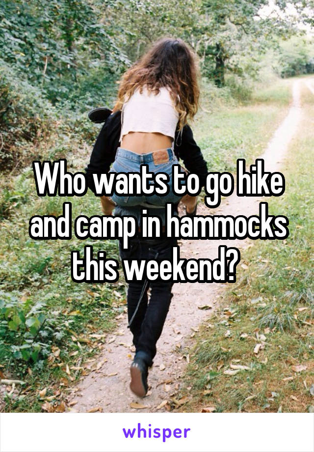 Who wants to go hike and camp in hammocks this weekend?