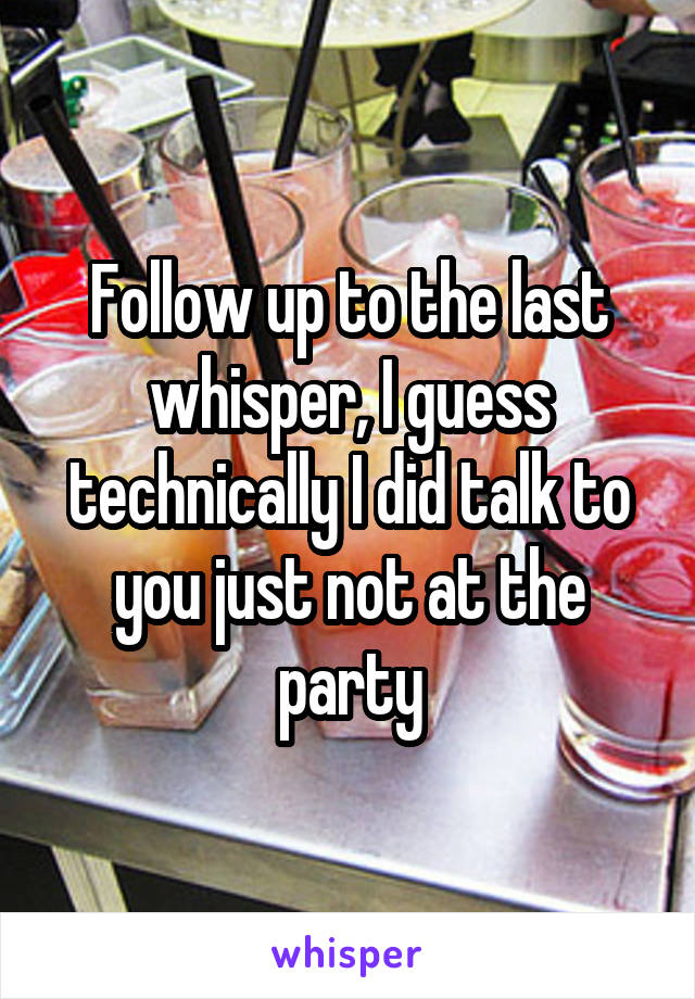 Follow up to the last whisper, I guess technically I did talk to you just not at the party