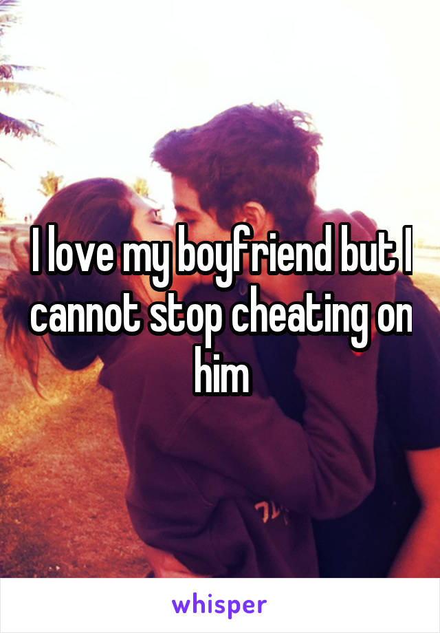 how can i stop cheating on my boyfriend