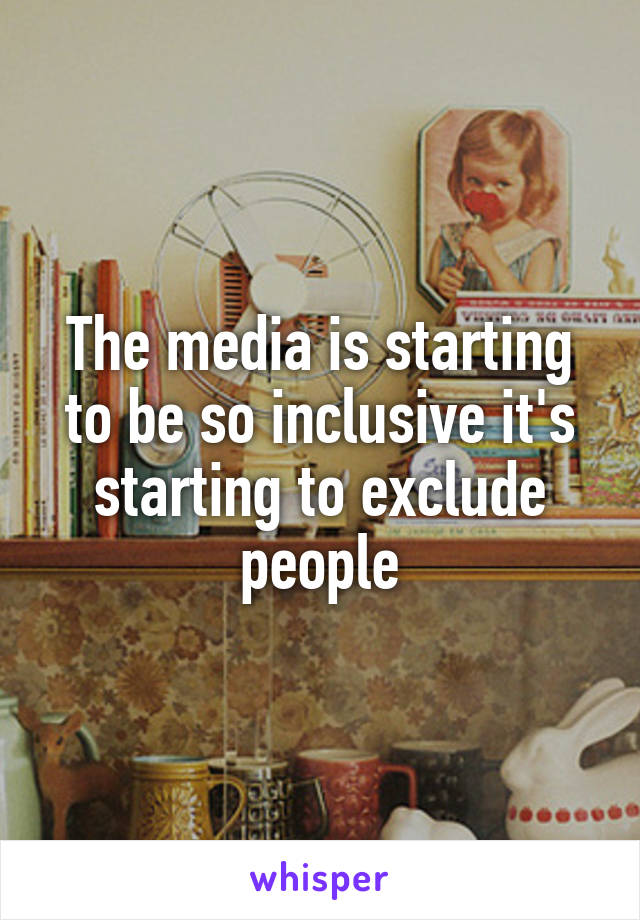 The media is starting to be so inclusive it's starting to exclude people