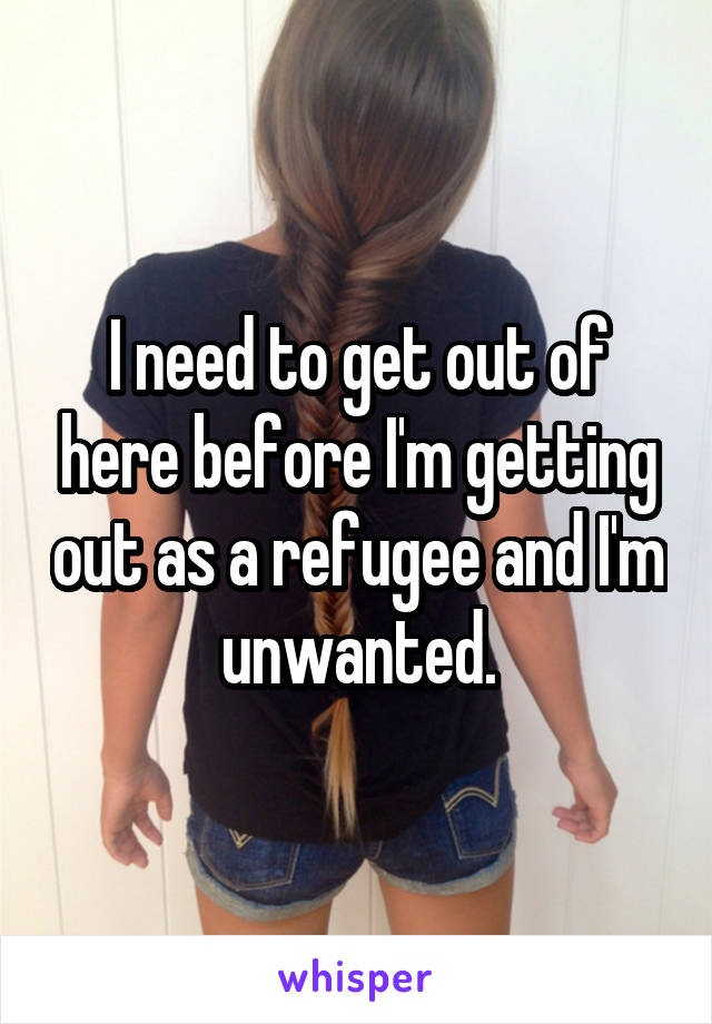 I need to get out of here before I'm getting out as a refugee and I'm unwanted.