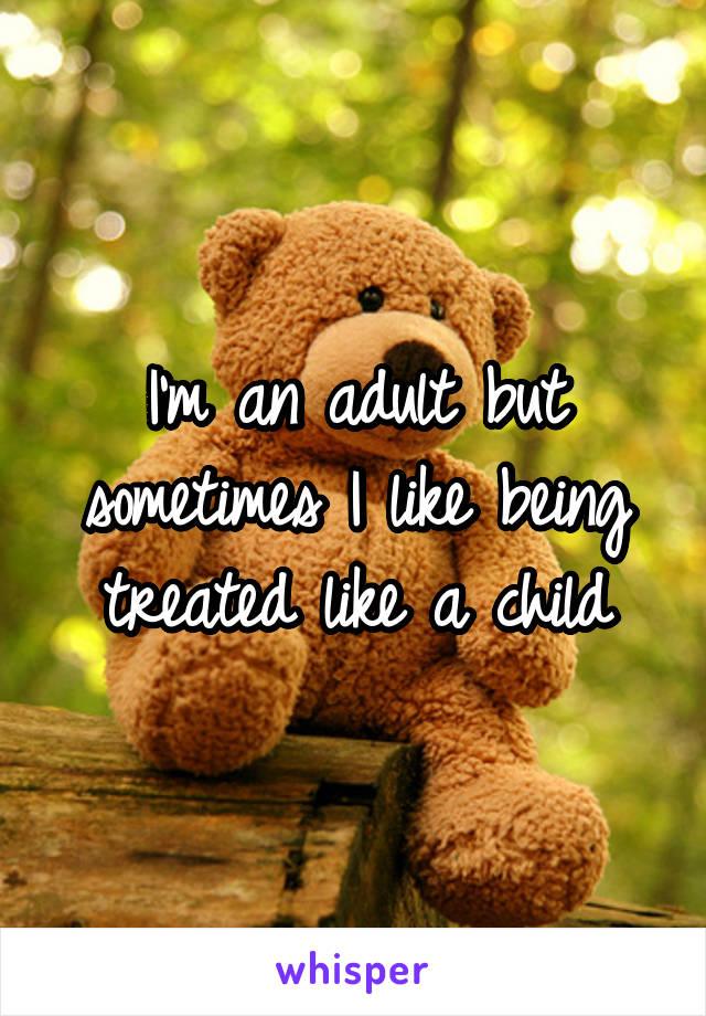 I'm an adult but sometimes I like being treated like a child