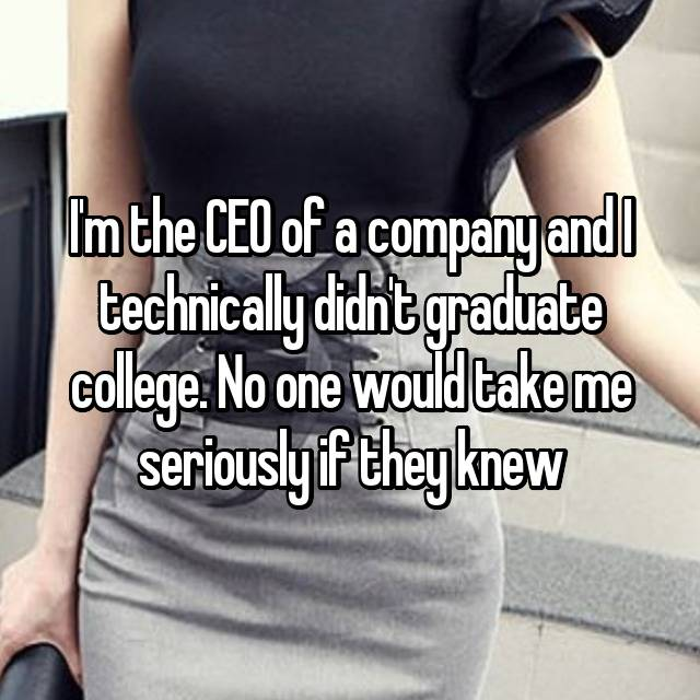 I'm the CEO of a company and I technically didn't graduate college. No one would take me seriously if they knew