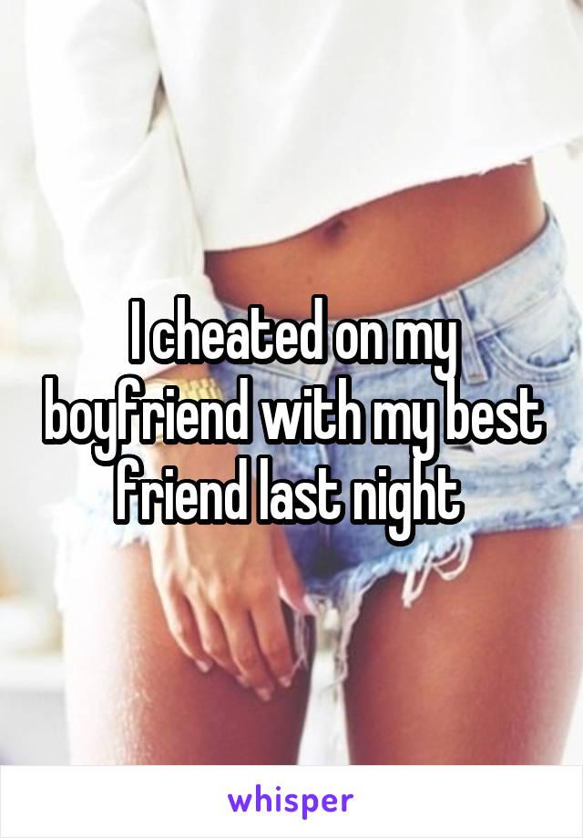 I cheated on my boyfriend with my best friend last night