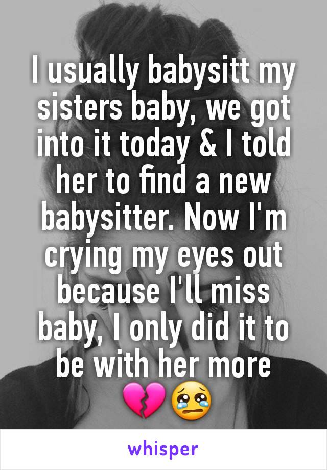 I usually babysitt my sisters baby, we got into it today & I told her to find a new babysitter. Now I'm crying my eyes out because I'll miss baby, I only did it to be with her more  💔😢