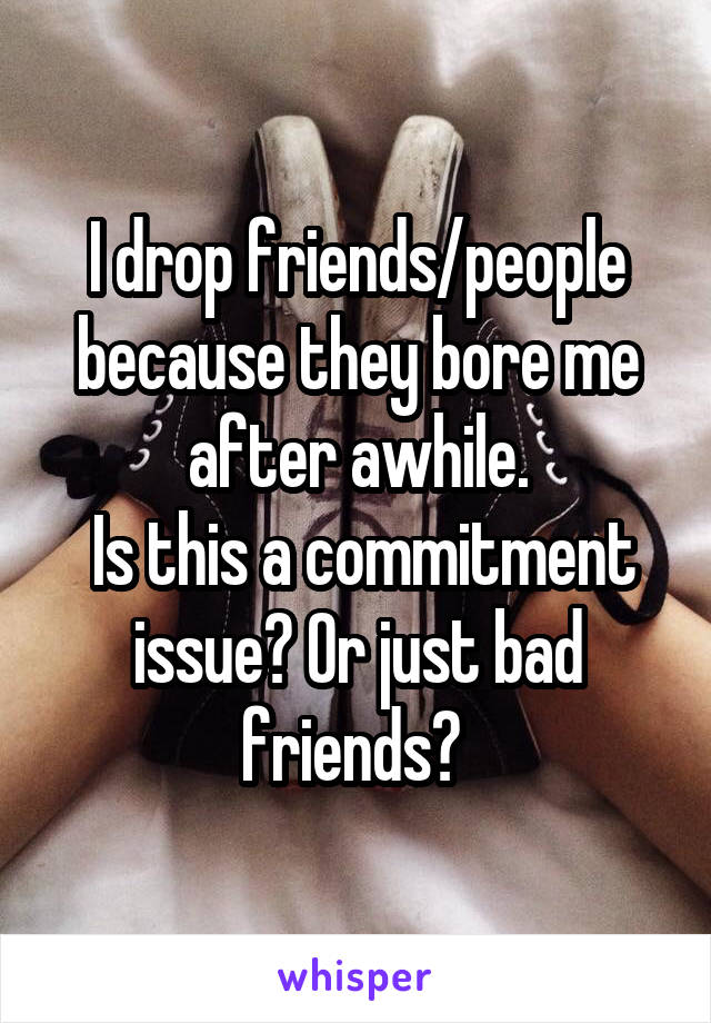 I drop friends/people because they bore me after awhile.  Is this a commitment issue? Or just bad friends?