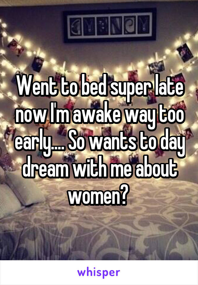 Went to bed super late now I'm awake way too early.... So wants to day dream with me about women?