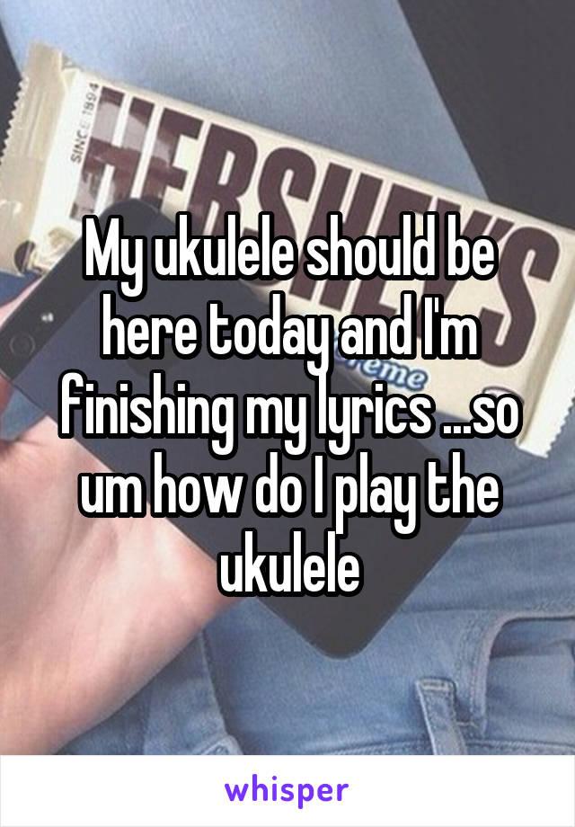 My ukulele should be here today and I'm finishing my lyrics ...so um how do I play the ukulele