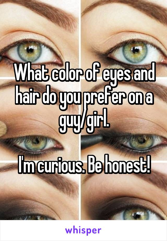 What color of eyes and hair do you prefer on a guy/girl.  I'm curious. Be honest!