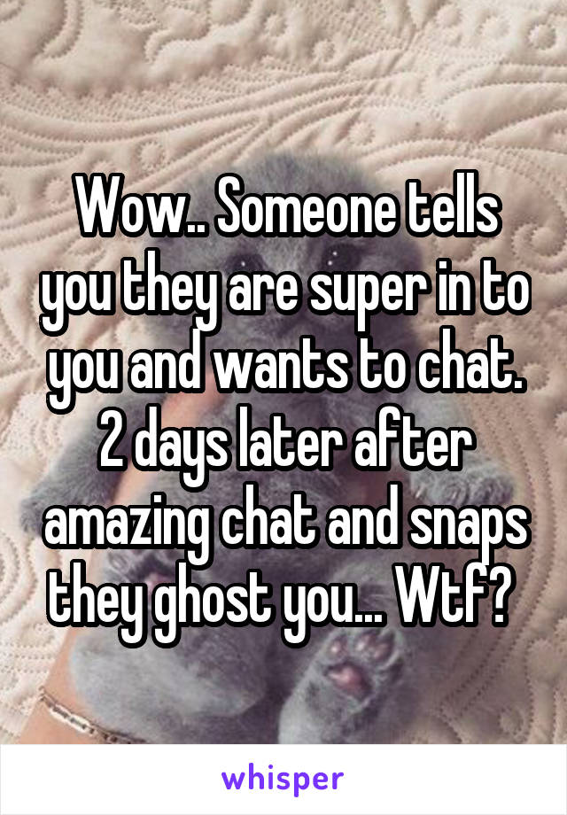 Wow.. Someone tells you they are super in to you and wants to chat. 2 days later after amazing chat and snaps they ghost you... Wtf?