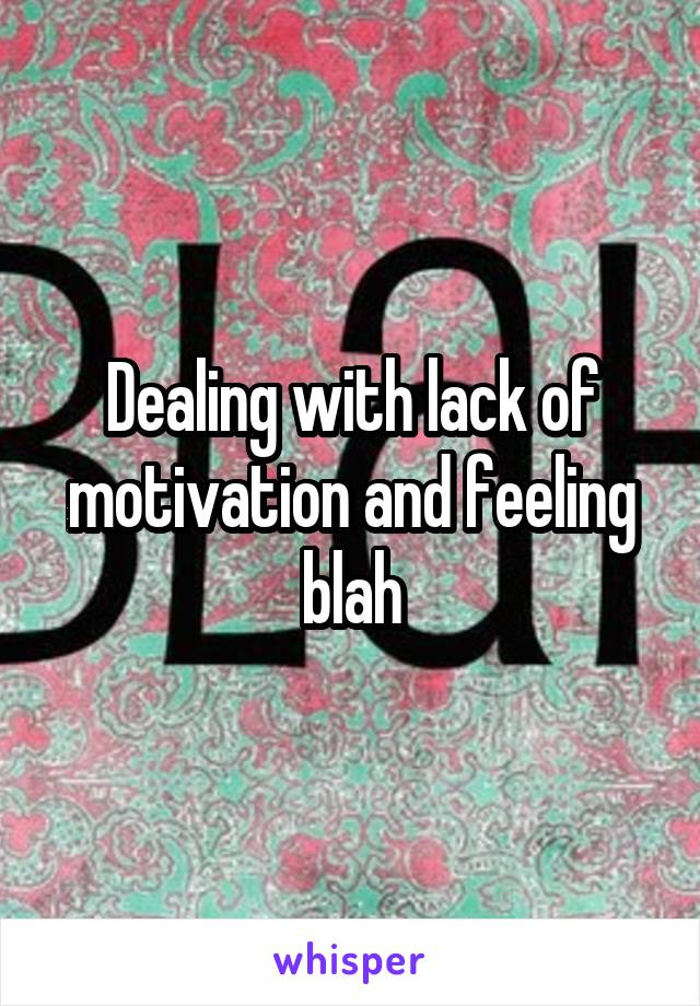 Dealing with lack of motivation and feeling blah