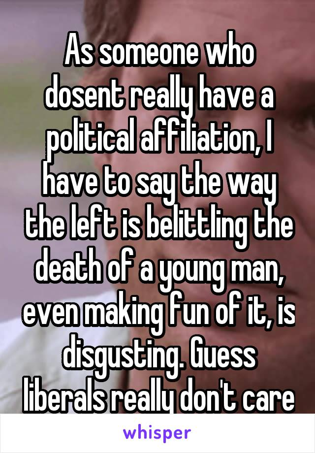 As someone who dosent really have a political affiliation, I have to say the way the left is belittling the death of a young man, even making fun of it, is disgusting. Guess liberals really don't care