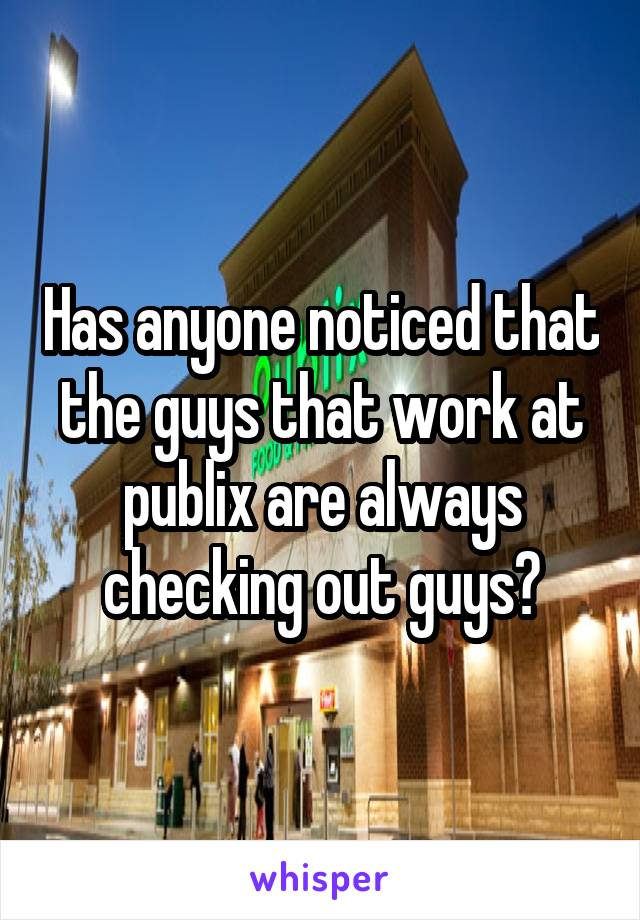 Has anyone noticed that the guys that work at publix are always checking out guys?
