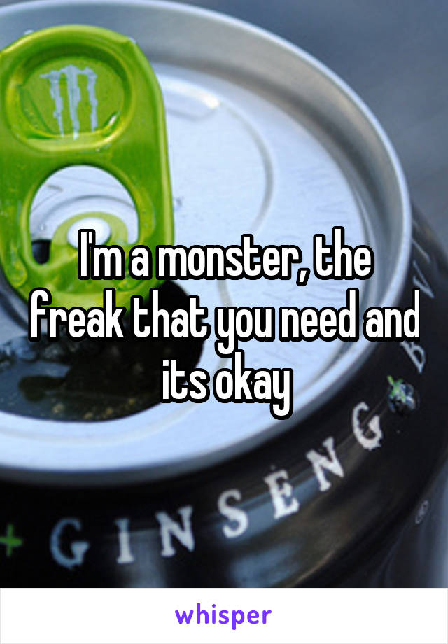 I'm a monster, the freak that you need and its okay