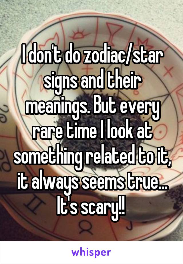 I don't do zodiac/star signs and their meanings. But every rare time I look at something related to it, it always seems true... It's scary!!