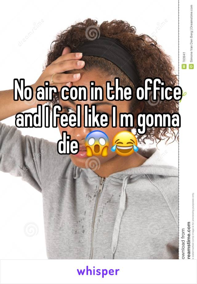 No air con in the office and I feel like I m gonna die 😱😂