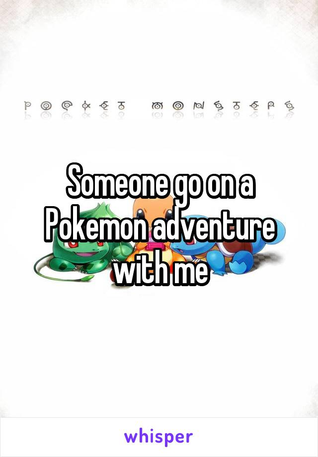 Someone go on a Pokemon adventure with me