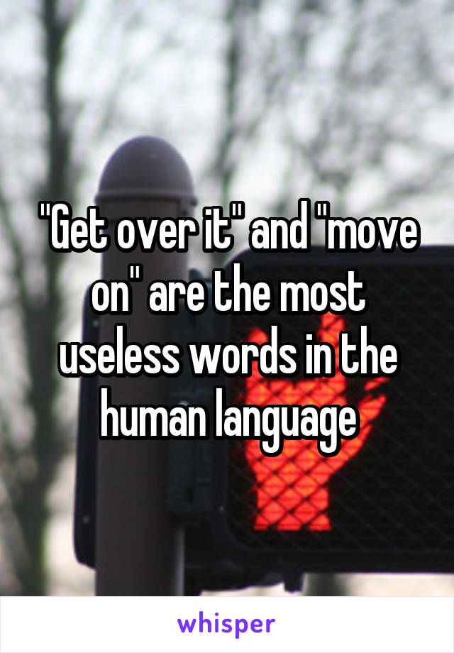 """Get over it"" and ""move on"" are the most useless words in the human language"