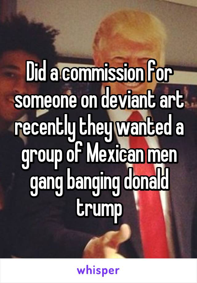 Did a commission for someone on deviant art recently they wanted a group of Mexican men gang banging donald trump