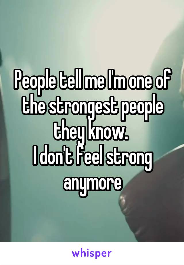 People tell me I'm one of the strongest people they know.  I don't feel strong anymore