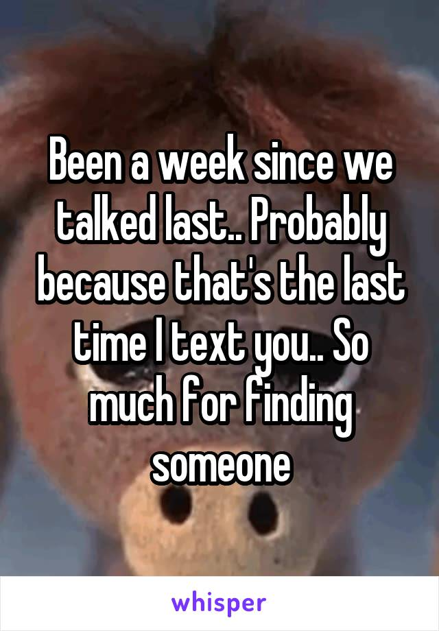 Been a week since we talked last.. Probably because that's the last time I text you.. So much for finding someone