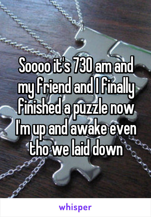 Soooo it's 730 am and my friend and I finally finished a puzzle now I'm up and awake even tho we laid down