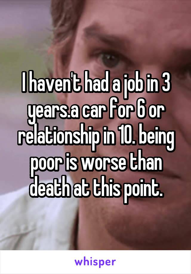 I haven't had a job in 3 years.a car for 6 or relationship in 10. being poor is worse than death at this point.