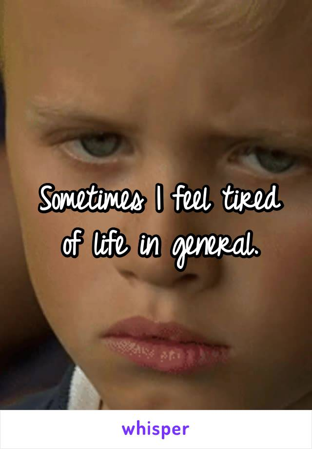 Sometimes I feel tired of life in general.