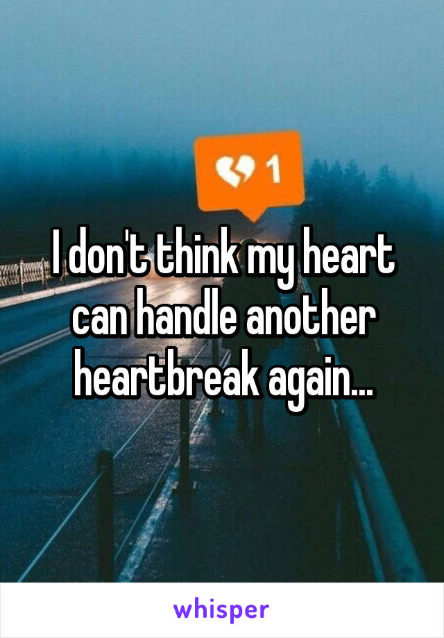 I don't think my heart can handle another heartbreak again...