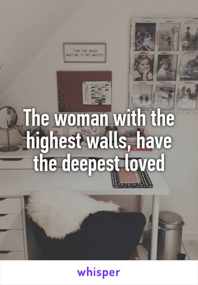 The woman with the highest walls, have the deepest loved