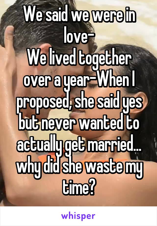 We said we were in love- We lived together over a year-When I proposed, she said yes but never wanted to actually get married... why did she waste my time?