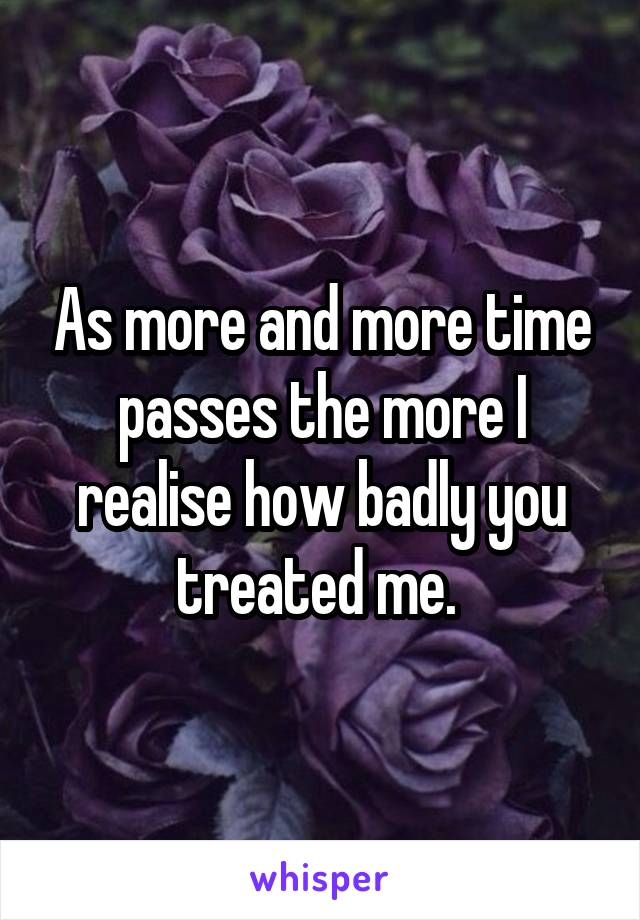 As more and more time passes the more I realise how badly you treated me.