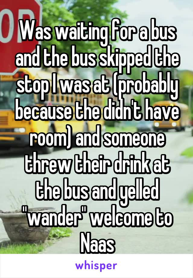 """Was waiting for a bus and the bus skipped the stop I was at (probably because the didn't have room) and someone threw their drink at the bus and yelled """"wander"""" welcome to Naas"""