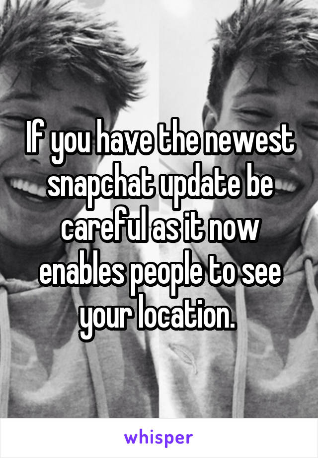 If you have the newest snapchat update be careful as it now enables people to see your location.
