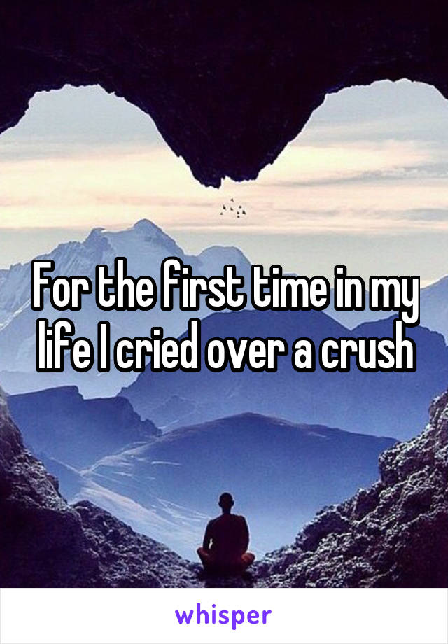 For the first time in my life I cried over a crush
