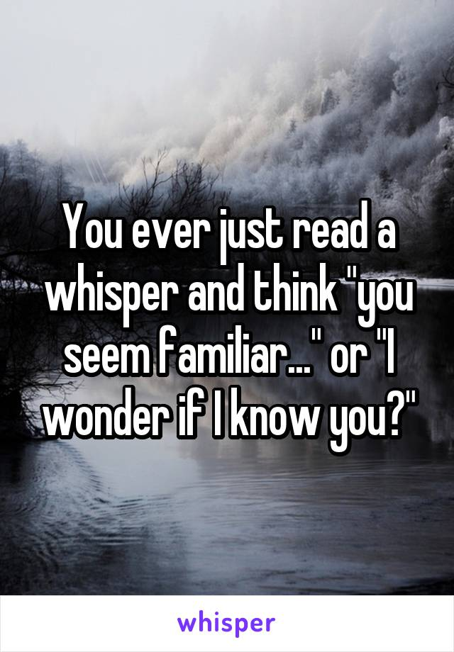 """You ever just read a whisper and think """"you seem familiar..."""" or """"I wonder if I know you?"""""""