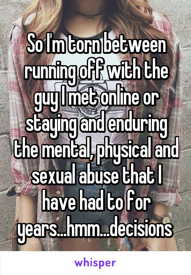 So I'm torn between running off with the guy I met online or staying and enduring the mental, physical and sexual abuse that I have had to for years...hmm...decisions