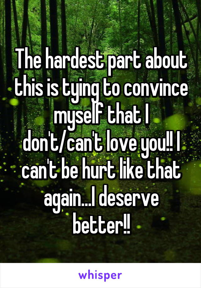 The hardest part about this is tying to convince myself that I don't/can't love you!! I can't be hurt like that again...I deserve better!!