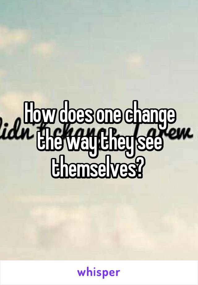 How does one change the way they see themselves?